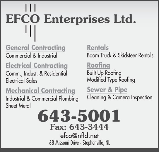 EFCO Enterprises Ltd (709-643-5001) - Display Ad - Rentals General Contracting Boom Truck & Skidsteer Rentals Commercial & Industrial Roofing Electrical Contracting Built Up Roofing Comm., Indust. & Residential Modified Type Roofing Electrical Sales Sewer & Pipe Mechanical Contracting Cleaning & Camera Inspection Industrial & Commercial Plumbing Sheet Metal 643-5001 Fax: 643-3444 68 Missouri Drive · Stephenville, NL