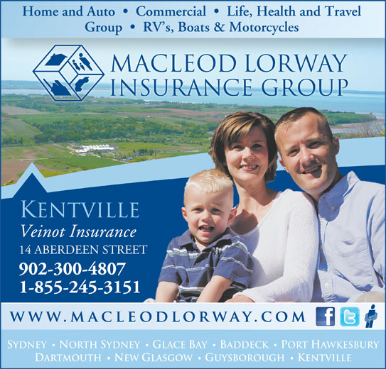MacLeod Lorway Insurance Group Veinot Insurance (902-678-3219) - Annonce illustrée======= - Home and Auto     Commercial     Life, Health and Travel Group     RV s, Boats & Motorcycles macleod lorway insurance group KENTVILLE Veinot Insurance 14 ABERDEEN STREET 902-300-4807 1-855-245-3151 SYDNEY NORTH SYDNEY GLACE BAY BADDECK PORT HAWKESBURY · · DARTMOUTH NEW GLASGOW GUYSBOROUGH KENTVILLE · ·