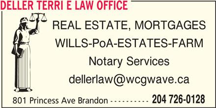 Deller Terri E Law Office (204-726-0128) - Display Ad - DELLER TERRI E LAW OFFICE REAL ESTATE, MORTGAGES WILLS-PoA-ESTATES-FARM Notary Services 204 726-0128 801 Princess Ave Brandon ---------- DELLER TERRI E LAW OFFICE REAL ESTATE, MORTGAGES WILLS-PoA-ESTATES-FARM Notary Services 204 726-0128 801 Princess Ave Brandon ----------