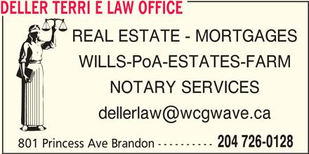 Deller Terri E Law Office (204-726-0128) - Display Ad - DELLER TERRI E LAW OFFICE REAL ESTATE - MORTGAGES WILLS-PoA-ESTATES-FARM NOTARY SERVICES 204 726-0128 801 Princess Ave Brandon ----------