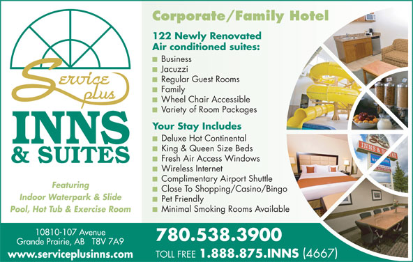 Service Plus Inns & Suites (780-538-3900) - Display Ad - Deluxe Hot Continental King & Queen Size Beds Regular Guest Rooms Family Wheel Chair Accessible Variety of Room Packages Your Stay Includes Fresh Air Access Windows Wireless Internet Complimentary Airport Shuttle Close To Shopping/Casino/Bingo Indoor Waterpark & Slide Pet Friendly Minimal Smoking Rooms Available Pool, Hot Tub & Exercise Room 10810-107 Avenue 780.538.3900 Grande Prairie, AB   T8V 7A9 TOLL FREE 1.888.875.INNS 4667 www.serviceplusinns.com Featuring Corporate/Family Hotel 122 Newly Renovated Air conditioned suites: Business Jacuzzi Regular Guest Rooms Family Wheel Chair Accessible Variety of Room Packages Your Stay Includes Deluxe Hot Continental King & Queen Size Beds Fresh Air Access Windows Wireless Internet Complimentary Airport Shuttle Featuring Close To Shopping/Casino/Bingo Indoor Waterpark & Slide Pet Friendly Minimal Smoking Rooms Available Pool, Hot Tub & Exercise Room 10810-107 Avenue 780.538.3900 Grande Prairie, AB   T8V 7A9 TOLL FREE 1.888.875.INNS 4667 www.serviceplusinns.com Corporate/Family Hotel 122 Newly Renovated Air conditioned suites: Business Jacuzzi
