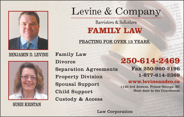 Levine & Company (250-960-2169) - Display Ad - Law Corporation Levine & Company FAMILY LAWFAMILY LAW PRACTING FOR OVER 13 YEARS. Family Law BENJAMIN D. LEVINE Divorce 250-614-2469 Fax 250-960-2196 Separation Agreements 1-877-614-2369 Property Division www.levineandco.ca Spousal Support 1140 3rd Avenue, Prince George, BC Next door to the Courthouse Child Support Custody & Access SUSIE KRISTAN