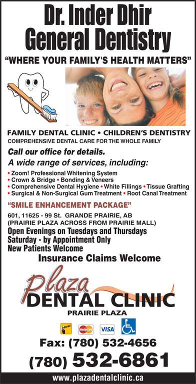 Plaza Dental Clinic (780-532-6861) - Annonce illustrée======= - Open Evenings on Tuesdays and Thursdays Saturday - by Appointment Only New Patients Welcome Insurance Claims Welcome Fax: (780) 532-4656 (780) 532-6861 www.plazadentalclinic.ca COMPREHENSIVE DENTAL CARE FOR THE WHOLE FAMILY Call our office for details. A wide range of services, including: Zoom! Professional Whitening System Crown & Bridge   Bonding & Veneers Comprehensive Dental Hygiene   White Fillings   Tissue Grafting Surgical & Non-Surgical Gum Treatment   Root Canal Treatment SMILE ENHANCEMENT PACKAGE 601, 11625 - 99 St.  GRANDE PRAIRIE, AB (PRAIRIE PLAZA ACROSS FROM PRAIRIE MALL) General Dentistry WHERE YOUR FAMILY'S HEALTH MATTERS