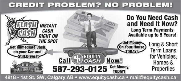 Equity Cash (403-252-0262) - Annonce illustrée======= - CREDIT PROBLEM? NO PROBLEM! Do You Need Cash and Need It Now? INSTANT Long Term Payments CASH Available up to 5 Years! RIGHT ON THE SPOT Get Money Long & Short On Your House Get Immediate Cash Term Loans TODAY! on your Car and Still Drive It for Vehicles, Call                 Now!Call                 Now! Homes & Get Money Properties 587-293-0125 TODAY!