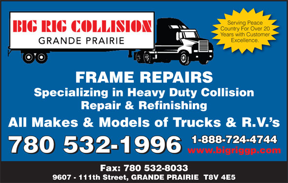 Big Rig Collision (Grande Prairie) Ltd (780-532-1996) - Display Ad - Serving Peace Country For Over 20 Years with Customer Excellence. FRAME REPAIRSFRAMEREPAIRS Specializing in Heavy Duty Collision Repair & Refinishing All Makes & Models of Trucks & R.V. s 1-888-724-47441-888-724-4744 780 532-1996 www.bigriggp.com 780 532-1996 Fax: 780 532-8033 9607 - 111th Street, GRANDE PRAIRIE  T8V 4E5