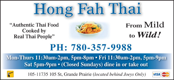 Hong Fah Thai Restaurant (780-357-9988) - Annonce illustrée======= - Authentic Thai Food From Mild Cooked by to Wild! Real Thai People PH: 780-357-9988 Mon-Thurs 11:30am-2pm, 5pm-8pm   Fri 11:30am-2pm, 5pm-9pm Sat 5pm-9pm   (Closed Sundays) dine in or take out located behind Joeys Only) 105-11735 105 St, Grande Prairie (