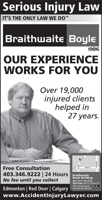 Braithwaite Boyle Accident Injury Law (403-346-9222) - Display Ad - Serious Injury Law IT S THE ONLY LAW WE DO OUR EXPERIENCE WORKS FOR YOU Over 19,000 injured clients helped in 27 years. Free Consultation 403.346.9222 24 Hours Braithwaite Boyle Building No fee until you collect Tel: (403) 346-9222 Toll Free: (877) 314-0123 3401 Gaetz Avenue Red Deer, AB T4N 3Y3 Edmonton Red Deer Calgary www.AccidentInjuryLawyer.co