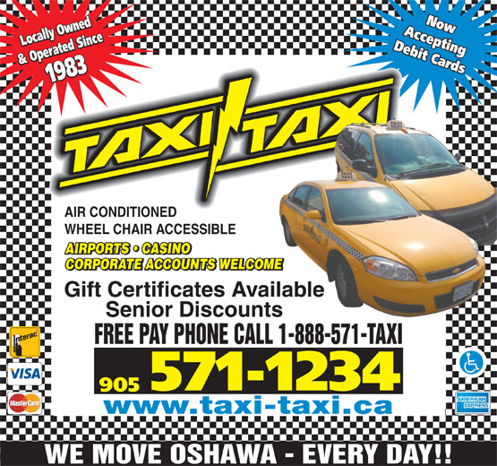 Taxi-Taxi (905-571-1234) - Display Ad - AIRPORTS   CASINO CORPORATE ACCOUNTS WELCOMEME Gift Certificates Availableilable Senior Discountss FREE PAY PHONE CALL 1-888-571-TAXI 571-1234 905 www.taxi-taxi.ca WE MOVE OSHAWA - EVERY DAY!! AcceptingAcceptingNow Locally Owned Debit CardsDebit Cards & Operated Since1983 Locally Owned& Operated Since1983 Now AIR CONDITIONED WHEEL CHAIR ACCESSIBLE
