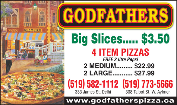 Godfathers Pizza (519-773-5666) - Annonce illustrée======= - 308 Talbot St. W. Aylmer www.godfatherspizza.ca Big Slices..... $3.50 4 ITEM PIZZAS FREE 2 litre Pepsi 2 MEDIUM......... $22.99 2 LARGE........... $27.99 519 582-1112519 773-5666 333 James St. Delhi