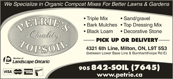 Petrie's Quality Topsoil Ltd (905-842-7645) - Display Ad - We Specialize in Organic Compost Mixes For Better Lawns & Gardens Triple Mix Sand/gravel Bark Mulches  Top Dressing Mix Black Loam Decorative Stone PICK UP OR DELIVERY 4321 6th Line, Milton, ON, L9T 5S3 (between Lower Base Line & Burnhamthorpe Rd E) 905 842-SOIL (7645) www.petrie.ca