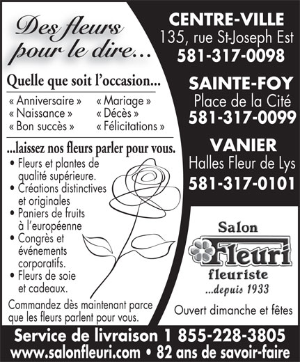 Au Salon Fleuri Inc (418-524-5218) - Display Ad - 135, rue St-Joseph Est135 CENTRE-VILLE Des fleurs Service de livraison 1 855-228-3805 www.salonfleuri.com   82 ans de savoir-faire pour le dire... 581-317-0098 Quelle que soit l occasion...Quelle que soit l occasion... SAINTE-FOY « Anniversaire » « Mariage » Place de la Cité « Naissance » « Décès » 581-317-0099 « Bon succès » « Félicitations » VANIER ...laissez nos fleurs parler pour vous. Fleurs et plantes de Halles Fleur de Lys qualité supérieure. à l européenne 581-317-0101 Créations distinctives et originales Paniers de fruits Congrès et événements corporatifs. Fleurs de soie et cadeaux. Commandez dès maintenant parce Ouvert dimanche et fêtes que les fleurs parlent pour vous.