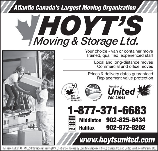Hoyt's Moving & Storage Ltd (1-877-371-6683) - Display Ad - Atlantic Canada s Largest Moving Organization Your choice - van or container move Trained, qualified, experienced staff Local and long-distance moves Commercial and office moves Prices & delivery dates guaranteed Replacement value protection 1-877-371-6683 Middleton 902-825-6434 Halifax 902-872-8202 www.hoytsunited.com TM Trademark of AIR MILES International Trading B.V. Used under license by Loyalty Management Group Canada Inc. and United Van Lines (Canada) Ltd.