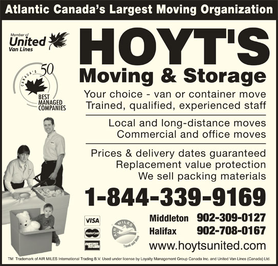 Hoyt's Moving & Storage Ltd (1-877-371-6683) - Display Ad - Prices & delivery dates guaranteed Replacement value protection We sell packing materials 1-844-339-9169 Middleton 902-309-0127 Atlantic Canada s Largest Moving Organization Your choice - van or container move Trained, qualified, experienced staff Local and long-distance moves Commercial and office moves Halifax 902-708-0167