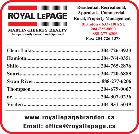 Royal LePage/Martin-Liberty Realty (204-725-8800) - Display Ad - 204-725-8800 1-888-277-6206 Fax: 204-726-1378 Clear Lake....................................................204-726-3923 Hamiota.........................................................204-764-0351 Shilo..............................................................204-765-2876 Souris............................................................204-720-6888 Swan River...................................................888-277-6206 Thompson.....................................................204-679-0067 or....................................................................204-307-0236 Virden...........................................................204-851-5049 www.royallepagebrandon.ca Residential, Recreational, Appraisals, Commercial, Rural, Property Management Brandon - 633-18th St.