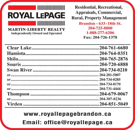 Royal LePage (204-725-8800) - Display Ad - Residential, Recreational, Appraisals, Commercial, Rural, Property Management Brandon - 633-18th St. 204-725-8800 1-888-277-6206 Fax: 204-726-1378 Clear Lake.......................................................204-761-6680 Hamiota............................................................204-764-0351 Shilo..................................................................204-765-2876 Souris...............................................................204-720-6888 Swan River......................................................204-734-0210 or..............................................................................................204-281-5007 or..............................................................................................204-734-0285 or..............................................................................................204-734-8170 or..............................................................................................204-731-4444 Thompson........................................................204-679-0067 or..............................................................................................204-307-0236 Virden..............................................................204-851-5049 www.royallepagebrandon.ca Residential, Recreational, Appraisals, Commercial, Rural, Property Management Brandon - 633-18th St. 204-725-8800 1-888-277-6206 Fax: 204-726-1378 Clear Lake.......................................................204-761-6680 Hamiota............................................................204-764-0351 Shilo..................................................................204-765-2876 Souris...............................................................204-720-6888 Swan River......................................................204-734-0210 or..............................................................................................204-281-5007 or..............................................................................................204-734-0285 or..............................................................................................204-734-8170 or..............................................................................................204-731-4444 Thompson........................................................204-679-0067 or..............................................................................................204-307-0236 Virden..............................................................204-851-5049 www.royallepagebrandon.ca