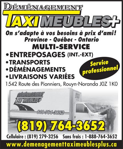 Déménagement Taxi Meubles Plus (819-764-3652) - Annonce illustrée======= - On s adapte à vos besoins à prix d ami! Province - Québec - Ontario MULTI-SERVICE (INT.-EXT) ENTREPOSAGES LIVRAISONS VARIÉES TRANSPORTS Service DÉMÉNAGEMENTS Cellulaire : (819) 279-3256Sans frais : 1-888-764-3652 www.demenagementtaximeublesplus.ca 1542 Route des Pionniers, Rouyn-Noranda J0Z 1K0 (819) 764-3652 professionnel