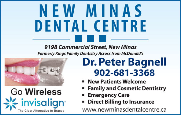 Dr Peter Bagnell (902-681-3368) - Display Ad - 9198 Commercial Street, New Minas Formerly Kings Family Dentistry Across from McDonald s Dr. Peter Bagnell 902-681-3368 New Patients Welcome Family and Cosmetic Dentistry Emergency Care Direct Billing to Insurance www.newminasdentalcentre.ca 9198 Commercial Street, New Minas Formerly Kings Family Dentistry Across from McDonald s Dr. Peter Bagnell 902-681-3368 New Patients Welcome Family and Cosmetic Dentistry Emergency Care Direct Billing to Insurance www.newminasdentalcentre.ca