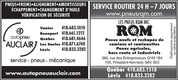 Autopneu Auclair (418-683-1010) - Annonce illustrée======= - PNEUS FREINS ALIGNEMENT AMORTISSEURS SERVICE ROUTIER 24 H    7 JOURS 418.871.6740 Pneus agricoles, Lévis 418.833.3282 hors route et industriels au même propriétaire Établissements appartenant ÉCHAPPEMENT CHANGEMENT D HUILE www.pneusrqm.com VÉRIFICATION DE SÉCURITÉ Vanier 418.683.1010 Beauport 418.661.1212 Québec 418.681.4646 Pneus neufs et rechapés de camions et camionettes Les Saules 385, rue des Entrepreneurs G1M 1B4 service pneus   mécanique 155, Président-Kennedy G6V 6E2 Québec 418.683.1518 www.autopneuauclair.com Lévis 418.833.3282