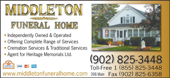 Middleton Funeral Home Ltd (902-825-3448) - Display Ad - Independently Owned & Operated Offering Complete Range of Services Cremation Services & Traditional Servicesices Agent for Heritage Memorials Ltd. 902 825-3448 Toll-Free 1 855 825-3448 www.middletonfuneralhome.com 398 Main Fax 902 825-6358 Independently Owned & Operated Offering Complete Range of Services Cremation Services & Traditional Servicesices Agent for Heritage Memorials Ltd. 902 825-3448 Toll-Free 1 855 825-3448 www.middletonfuneralhome.com 398 Main Fax 902 825-6358