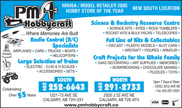 P M HobbyCraft Ltd (403-291-2733) - Display Ad - SCIENCE KITS   KITES   ROCK TUMBLERS ROCKET KITS & BULK PACKS   TELESCOPES ... Where Memories Are Built Radio Control (R/C) Full Line of Kits & Collectables DIECAST   PLASTIC MODELS   SLOT CARS Specialists AIRCRAFT   FIGURES   ARMOUR AIRPLANES   CARS   TRUCKS   BOATS HELICOPTERS Craft Projects for the Whole Family Large Selection of Trains CAKE DECORATING   ART SUPPLIES   MEMORIES ELECTRIC - O,HO & N SCALES SCRAPBOOKING   CHOCOLATE MAKING ACCESSORIES   SETS PUZZLES   TOYS SOUTH NORTH Open 7 Days A Week ~ 2020J 32nd AVE NE 252-6643 291-2733 NRHSA / MODEL RETAILER 2005 NEW SOUTH LOCATION HOBBY STORE OF THE YEAR Science & Rocketry Resource Centre Celebrating 403 ~ Fax 403-291-5324 Over          Years 1221-73 AVE SE 2020 J 32 AVE NE 55 CALGARY, AB T2H-2X1 CALGARY, AB T2E-6T4 www.pmhobbycraft.ca