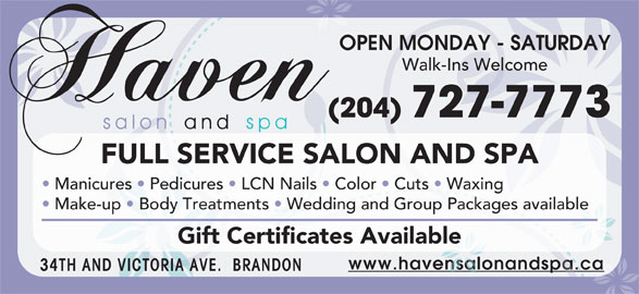 Haven Salon and Spa (204-727-7773) - Display Ad - OPEN MONDAY - SATURDAY Walk-Ins Welcome (204) 727-7773 FULL SERVICE SALON AND SPA Manicures   Pedicures   LCN Nails   Color   Cuts   Waxing Make-up   Body Treatments   Wedding and Group Packages available Gift Certificates Available www.havensalonandspa.ca 34TH AND VICTORIA AVE.  BRANDON