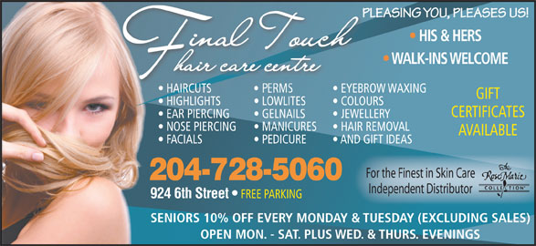 Final Touch Hair Care Centre (204-728-5060) - Display Ad - PLEASING YOU, PLEASES US!PLE HIS & HERS WALK-INS WELCOME HAIRCUTS EYEBROW WAXING  HAIRCUTS EYEBROW GIFT HIGHLIGHTS LOWLITES COLOURS CERTIFICATES EAR PIERCING GELNAILS JEWELLERY NOSE PIERCING MANICURES HAIR REMOVAL AVAILABLE FACIALS AND GIFT IDEAS For the Finest in Skin Care 204-728-5060 Independent Distributor 924 6th Street FREE PARKING SENIORS 10% OFF EVERY MONDAY & TUESDAY (EXCLUDING SALES) OPEN MON. - SAT. PLUS WED. & THURS. EVENINGS PEDICURE PLEASING YOU, PLEASES US!PLE HIS & HERS WALK-INS WELCOME HAIRCUTS EYEBROW WAXING  HAIRCUTS CERTIFICATES EAR PIERCING GELNAILS JEWELLERY NOSE PIERCING MANICURES HAIR REMOVAL AVAILABLE FACIALS EYEBROW GIFT HIGHLIGHTS LOWLITES COLOURS PEDICURE AND GIFT IDEAS For the Finest in Skin Care 204-728-5060 924 6th Street FREE PARKING SENIORS 10% OFF EVERY MONDAY & TUESDAY (EXCLUDING SALES) OPEN MON. - SAT. PLUS WED. & THURS. EVENINGS Independent Distributor