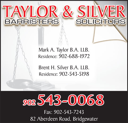 Taylor & Silver (902-543-0068) - Display Ad - Mark A. Taylor B.A. LLB. Residence: 902-688-1972 Brent H. Silver B.A. LLB. Residence: 902-543-5198 902 543-0068 Fax: 902-543-7243 82 Aberdeen Road, Bridgewater