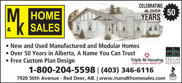 M & K Home Sales (403-346-6116) - Display Ad - New and Used Manufactured and Modular Homes Over 50 Years in Alberta, A Name You Can Trustst Free Custom Plan Design (403) 346-6116 1-800-204-5598 7920 50th Avenue - Red Deer, AB. www.mandkhomesales.com New and Used Manufactured and Modular Homes Over 50 Years in Alberta, A Name You Can Trustst Free Custom Plan Design (403) 346-6116 1-800-204-5598 7920 50th Avenue - Red Deer, AB. www.mandkhomesales.com 50 50