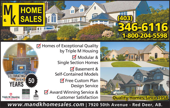 M & K Home Sales (403-346-6116) - Display Ad - (403) 346-6116 1-800-204-5598 Homes of Exceptional Quality by Triple M Housing Modular & Single Section Homes Basement & Self-Contained Models Free Custom Plan 50 Design Service Award Winning Service & Customer Satisfaction Quality Homes Since 1958 www.mandkhomesales.com 7920 50th Avenue - Red Deer, AB.
