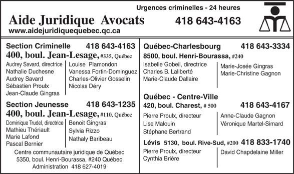 Aide Juridique (418-643-4163) - Annonce illustrée======= - 5350, boul. Henri-Bourassa, #240 Québec Administration  418 627-4019 Urgences criminelles - 24 heures Aide Juridique  Avocats 418 643-4163 www.aidejuridiquequebec.qc.ca Section Criminelle 418 643-4163 418 643-3334 Québec-Charlesbourg 400, boul. Jean-Lesage, #335, Québec 8500, boul. Henri-Bourassa, #240 Audrey Savard, directrice Isabelle Gobeil, directrice Louise  Plamondon Marie-Josée Gingras Nathalie Duchesne Charles B. LalibertéVanessa Fortin-Dominguez Marie-Christine Gagnon Audrey Savard Marie-Claude DallaireCharles-Olivier Gosselin Sébastien Proulx Nicolas Déry Jean-Claude Gingras Québec - Centre-Ville 418 643-1235 Section Jeunesse 420, boul. Charest, # 500 418 643-4167 400, boul. Jean-Lesage, #110, Québec Pierre Proulx, directeur Anne-Claude Gagnon Dominique Trudel, directriceBenoit Gingras Lise Malouin Véronique Martel-Simard Mathieu Thériault Sylvia Rizzo Stéphane Bertrand Marie Lafond Nathaly Baribeau Lévis  5130,  boul. Rive-Sud, #200 418 833-1740 Pascal Bernier Pierre Proulx, directeur David Chapdelaine Miller Centre communautaire juridique de Québec Cynthia Brière