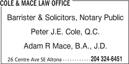 Cole & Mace Law Office (204-324-6451) - Display Ad - Adam R Mace, B.A., J.D. 204 324-6451 26 Centre Ave SE Altona ------------ Peter J.E. Cole, Q.C. COLE & MACE LAW OFFICE Barrister & Solicitors, Notary Public