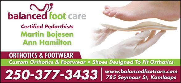 Balanced Foot Care Ltd (250-377-3433) - Annonce illustrée======= - Certified Pedorthists Martin Bojesen Ann Hamilton ORTHOTICS & FOOTWEAR Custom Orthotics & Footwear   Shoes Designed To Fit OrthoticsCustom Orthotics & Footw www.balancedfootcare.com 785 Seymour St, Kamloops 250-377-3433
