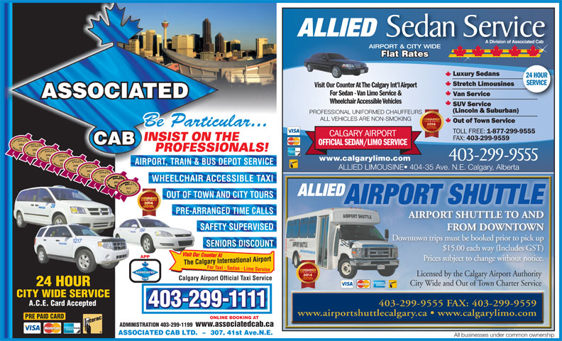 Associated Cabs (Alta) Ltd (403-299-1111) - Display Ad - $15.00 each way (Includes GST) APP Prices subject to change without notice. Licensed by the Calgary Airport AuthorityLicensed by the Calgary Airport Authority Calgary Airport Official Taxi Service City Wide and Out of Town Charter Service A.C.E. Card Accepted 403-299-9555 FAX: 403-299-9559 403-299-1111 www.airportshuttlecalgary.ca   www.calgarylimo.com PRE PAID CARD ONLINE BOOKING AT ADMINISTRATION 403-299-1199 www.associatedcab.ca ALLIED Sedan Service A Division of Associated Cab AIRPORT & CITY WIDE Flat Rates Flat RatesatesFlat R 24 HOUR SERVICE Visit Our Counter At The Calgary Int l AirportVisit Our Counter At T For Sedan - Van Limo Service & ASSOCIATED Wheelchair Accessible Vehicles PROFESSIONAL UNIFORMED CHAUFFEURS ALL VEHICLES ARE NON-SMOKING Be Particular... INSIST ON THE CAB 2004 2005 PROFESSIONALS! 2006 403-299-9555 www.calgarylimo.com 2007 AIRPORT, TRAIN & BUS DEPOT SERVICE 2008 ALLIED LIMOUSINE  404-35 Ave. N.E. Calgary, Alberta 2009 2010 WHEELCHAIR ACCESSIBLE TAXI 2011 2012 ALLIED OUT OF TOWN AND CITY TOURS AIRPORT SHUTTLE PRE-ARRANGED TIME CALLS AIRPORT SHUTTLE TO AND SAFETY SUPERVISED FROM DOWNTOWN Downtown trips must be booked prior to pick up SENIORS DISCOUNT All businesses under common ownership