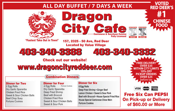 Dragon City Cafe Ltd (403-340-3388) - Display Ad - ALL DAY BUFFET / 7 DAYS A WEEK RED DEER S #1 Dragon CHINESE FOOD City Cafe Cantonese & Szechuan Cuisine Fully Licensed VOTED Fastest Take Out in Town 157, 2325 - 50 Ave, Red Deer Located by Value Village 403-340-3388403-340-3332 403-340-3388 403-340-3332 Check out our website! FREE DELIVERY OVER $35 www.dragoncityreddeer.com WITHIN CITY LIMITS www.dragoncityreddeer.com 10% OFF PICKUP ORDERS OVER $25 Combination Dinners before tax Dinner for Six Dinner for Four Dinner for Two Fortune Cookies 4 Egg Rolls 2 Egg Rolls 6 Egg Rolls Dry Garlic Spareribs Deep Fried Shrimp   Ginger Beef Deep Fried Shrimp Chicken Fried Rice Lemon Chicken   Sweet & Sour Pork Free Six Can PEPSI Beef with Broccoli Sweet & Sour Chicken Balls Beef with Broccoli   House Special Fried Rice Chicken Fried Rice Beef Chop Suey House Special Cantonese Chow Mein On Pick-up or Delivery Sweet & Sour Chicken Balls Fortune Cookies Sweet & Sour Pork of $60.00 or More