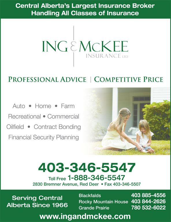 Ing & McKee Insurance (403-346-5547) - Display Ad - 403 885-4556 Serving Central Rocky Mountain House 403 844-2626 Alberta Since 1966 Grande Prairie 780 532-6022 www.ingandmckee.com Central Alberta s Largest Insurance Broker Handling All Classes of Insurance Auto     Home     Farm Recreational   Commercial Oilfield     Contract Bonding Financial Security Planning 403-346-5547 Toll Free 1-888-346-5547 2830 Bremner Avenue, Red Deer    Fax 403-346-5507 Blackfalds