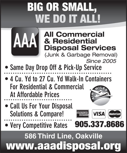 AAA All Commercial & Residential Disposal Services (905-337-8686) - Annonce illustrée======= - BIG OR SMALL, WE DO IT ALL! All Commercial & Residential AAA Disposal Services (Junk & Garbage Removal) Since 2005 Same Day Drop Off & Pick-Up Service 4 Cu. Yd to 27 Cu. Yd Walk-In Containers For Residential & Commercial At Affordable Prices Call Us For Your Disposal Solutions & Compare! 905.337.8686 Very Competitive Rates 586 Third Line, Oakville www.aaadisposal.org