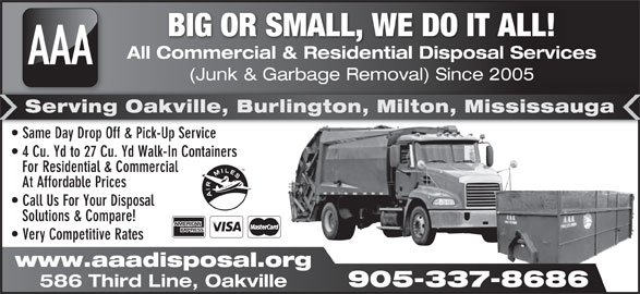 AAA All Commercial & Residential Disposal Services (905-337-8686) - Display Ad - Solutions & Compare! Very Competitive Rates www.aaadisposal.org 905-337-8686 586 Third Line, Oakville BIG OR SMALL, WE DO IT ALL! All Commercial & Residential Disposal Services AAA (Junk & Garbage Removal) Since 2005 age al) Serving Oakville, Burlington, Milton, Mississauga Same Day Drop Off & Pick-Up Service  Same Day Drop Off & Pick-Up Service 4 Cu. Yd to 27 Cu. Yd Walk-In Containers For Residential & Commercial At Affordable Prices Call Us For Your Disposal