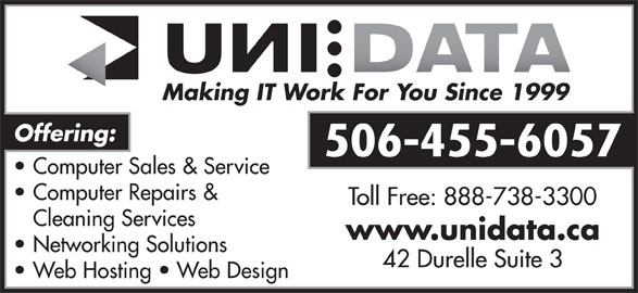 UNI Data Inc (506-455-6057) - Annonce illustrée======= - Making IT Work For You Since 1999 Offering: 506-455-6057 Computer Sales & Service Computer Repairs & Toll Free: 888-738-3300 Cleaning Services www.unidata.ca Networking Solutions 42 Durelle Suite 3 Web Hosting   Web Design