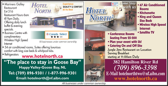Hotel North 2 (709-896-3398) - Annonce illustrée======= - Come Stay Come StayCome Stay Mariners Galley 67 Air Conditioned with us Restaurant Rooms Ext 316 OTELOTEL Kitchenette King and Queen Restaurant Hours 6am till 9pm Daily. ORTHTH Size Beds Offering daily lunch Wireless High Speed buffet & evening Internet specials. Satellite TV Business Centre with Conference Rooms complimentary Seating From 25-200 Wireless High Speed All businesses under common ownership Plan your event with Us! Internet Catering On and Off Site 54 air conditioned rooms, Suites offering luxurious Jungle Jims Restaurant on Location comfort with king size beds & whirlpool tubs. Serving Breakfast Refrigerators www.hotelnorth.ca starting at 11:00am Daily 382 Hamilton River Rd The place to stay in Goose Bay Happy Valley-Goose Bay, NL (709) 896-3398 Tel: (709) 896-9301 / 1-877-996-9301 www.hotelnorth.ca All businesses under common ownership.