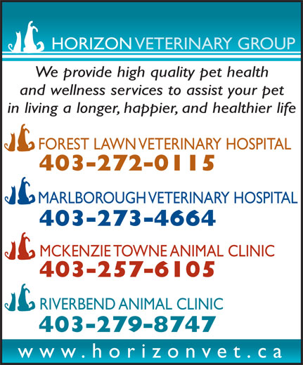 Forest Lawn Veterinary Hospital (403-272-0115) - Display Ad - HORIZON VETERINARY GROUP We provide high quality pet health and wellness services to assist your pet in living a longer, happier, and healthier life FOREST LAWN VETERINARY HOSPITAL 403-272-0115 MARLBOROUGH VETERINARY HOSPITAL 403-273-4664 MCKENZIE TOWNE ANIMAL CLINIC 403-257-6105 RIVERBEND ANIMAL CLINIC 403-279-8747 www.horizonvet.ca
