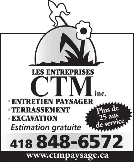 Les entreprises C T M Inc (418-848-6572) - Display Ad - LES ENTREPRISES inc. CTM Plus de25 ans de servicewww EXCAVATION Estimation gratuite 418 848-6572 LES ENTREPRISES .ctmpaysage.ca ENTRETIEN PAYSAGER TERRASSEMENT ENTRETIEN PAYSAGER TERRASSEMENT CTM inc. Plus de25 ans 418 848-6572 Estimation gratuite .ctmpaysage.ca de servicewww EXCAVATION