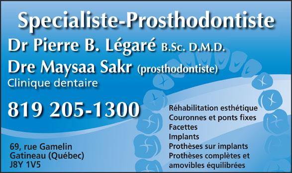 Dr Pierre Légaré (819-205-1300) - Annonce illustrée======= - Specialiste-Prosthodontiste Dr Pierre B. Légaré B.Sc. D.M.D. Dre Maysaa Sakr Clinique dentaire Réhabilitation esthétique 819 205-1300 Couronnes et ponts fixes Facettes Implants (prosthodontiste)y Prothèses sur implants 69, rue Gamelin Prothèses complètes et Gatineau (Québec) J8Y 1V5 amovibles équilibrées