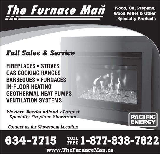 The Furnace Man Ltd (709-634-7715) - Display Ad - 1-877-838-7622 Ltd. Wood, Oil, Propane, The Furnace Man Wood Pellet & Other Specialty Products Full Sales & Service FIREPLACES   STOVES GAS COOKING RANGES BARBEQUES   FURNACES IN-FLOOR HEATING GEOTHERMAL HEAT PUMPS VENTILATION SYSTEMS Western Newfoundland's Largest Specialty Fireplace Showroom Contact us for Showroom Location TOLL FREE 634-7715 1-877-838-7622 www.TheFurnaceMan.ca Ltd. Wood, Oil, Propane, The Furnace Man Wood Pellet & Other Specialty Products Full Sales & Service FIREPLACES   STOVES GAS COOKING RANGES BARBEQUES   FURNACES IN-FLOOR HEATING GEOTHERMAL HEAT PUMPS VENTILATION SYSTEMS Western Newfoundland's Largest Specialty Fireplace Showroom Contact us for Showroom Location TOLL FREE 634-7715 www.TheFurnaceMan.ca