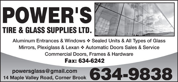 Power's Tire & Glass Supplies Ltd (709-634-9838) - Annonce illustrée======= - TIRE & GLASS SUPPLIES LTD. Aluminum Entrances & Windows Sealed Units & All Types of Glass Mirrors, Plexiglass & Lexan Automatic Doors Sales & Service Commercial Doors, Frames & Hardware Fax: 634-6242 14 Maple Valley Road, Corner Brook 634-9838 Sealed Units & All Types of Glass Mirrors, Plexiglass & Lexan Automatic Doors Sales & Service Commercial Doors, Frames & Hardware Fax: 634-6242 14 Maple Valley Road, Corner Brook 634-9838 TIRE & GLASS SUPPLIES LTD. Aluminum Entrances & Windows