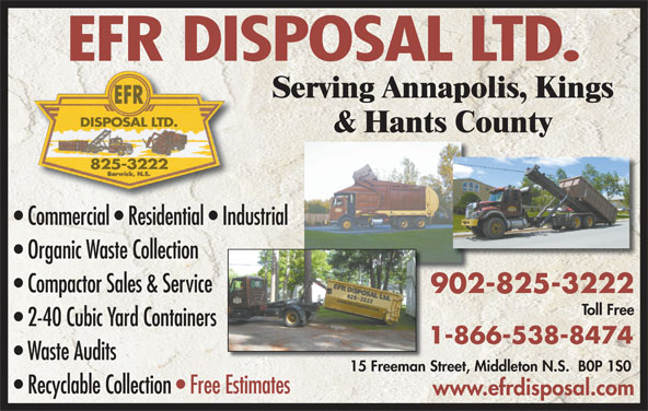 EFR Disposal Ltd (902-825-3222) - Annonce illustrée======= - Waste Audits 15 Freeman Street, Middleton N.S.  B0P 1S015 Freeman S Recyclable Collection   Free EstimatesEstimates www.efrdisposal.com EFR DISPOSAL LTD. Serving Annapolis, Kings DISPOSAL LTD. & Hants County 825-3222 Commercial   Residential   Industrial Organic Waste Collection Compactor Sales & Service 902-825-3222902 Toll Free 2-40 Cubic Yard Containers 1-866-538-8474
