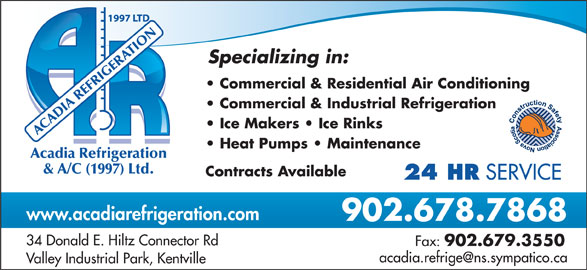 Acadia Refrigeration & Air Conditioning (1997) Ltd (902-678-7868) - Display Ad - OTIR NA Specializing in: Commercial & Residential Air Conditioning Commercial & Industrial Refrigeration Ice Makers   Ice Rinks Heat Pumps   Maintenance cadia Refrigeration & A/C (1997) Ltd. Contracts Available 24 HR SERVICE www.acadiarefrigeration.com 902.678.7868 34 Donald E. Hiltz Connector Rd Fax: ACADIA REFRIGE 902.679.3550 Valley Industrial Park, Kentville