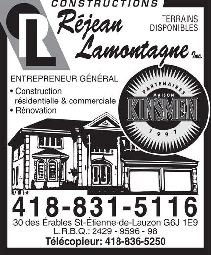Constructions Réjean Lamontagne Inc (418-831-5116) - Annonce illustrée======= - DISPONIBLES ENTREPRENEUR GÉNÉRAL Construction résidentielle & commerciale Rénovation 30 des Érables St-Étienne-de-Lauzon G6J 1E9 L.R.B.Q.: 2429 - 9596 - 98 Télécopieur: 418-836-5250 TERRAINS