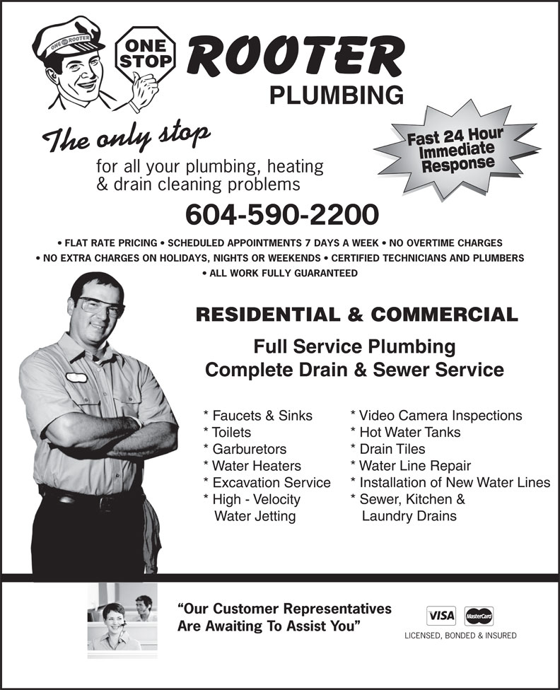 One Stop Rooter Plumbing (604-590-2200) - Display Ad - PLUMBING ONE STOP * Garburetors * Water Line Repair * Water Heaters * Installation of New Water Lines * Excavation Service * Sewer, Kitchen & * High - Velocity Laundry Drains Water Jetting Our Customer Representatives Are Awaiting To Assist You LICENSED, BONDED & INSURED Response & drain cleaning problems 604-590-2200 FLAT RATE PRICING   SCHEDULED APPOINTMENTS 7 DAYS A WEEK   NO OVERTIME CHARGES NO EXTRA CHARGES ON HOLIDAYS, NIGHTS OR WEEKENDS   CERTIFIED TECHNICIANS AND PLUMBERS ALL WORK FULLY GUARANTEED RESIDENTIAL & COMMERCIAL Full Service Plumbing Complete Drain & Sewer Service * Video Camera Inspections * Faucets & Sinks * Hot Water Tanks * Toilets Fast 24 HourImmediate The only stop for all your plumbing, heating * Drain Tiles