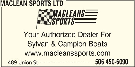 Maclean Sports (506-450-6090) - Display Ad - MACLEAN SPORTS LTD Your Authorized Dealer For Sylvan & Campion Boats www.macleanssports.com 506 450-6090 489 Union St ---------------------- MACLEAN SPORTS LTD Your Authorized Dealer For Sylvan & Campion Boats www.macleanssports.com 506 450-6090 489 Union St ----------------------