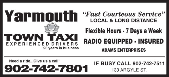 Yarmouth Town Taxi (902-742-7801) - Annonce illustrée======= - Fast Courteous Service LOCAL & LONG DISTANCE Flexible Hours - 7 Days a Week RADIO EQUIPPED - INSURED EXPERIENCEDDRIVERS 25 years in business ADAMS ENTERPRISES Need a ride...Give us a call! IF BUSY CALL 902-742-7511 133 ARGYLE ST. 902-742-7801